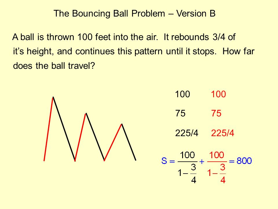 The Bouncing Ball Problem – Version B A ball is thrown 100 feet into the air. It rebounds 3/4 of its height, and continues this pattern until it stops