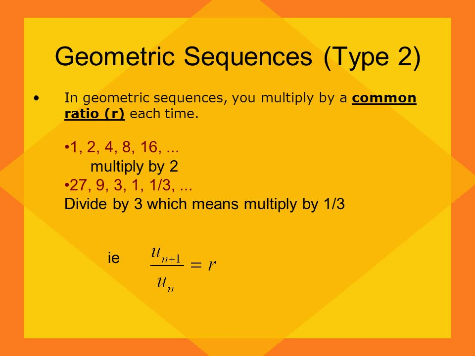 Geometric Sequences (Type 2) In geometric sequences, you multiply by a common ratio (r) each time. 1, 2, 4, 8, 16,... multiply by 2 27, 9, 3, 1, 1/3,.