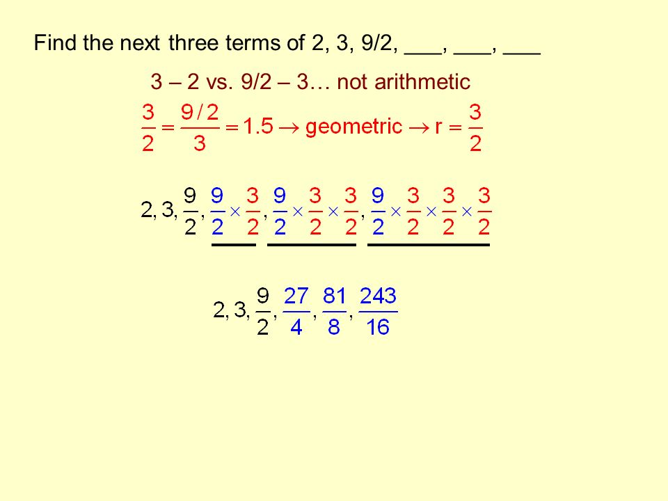 Find the next three terms of 2, 3, 9/2, ___, ___, ___ 3 – 2 vs. 9/2 – 3… not arithmetic