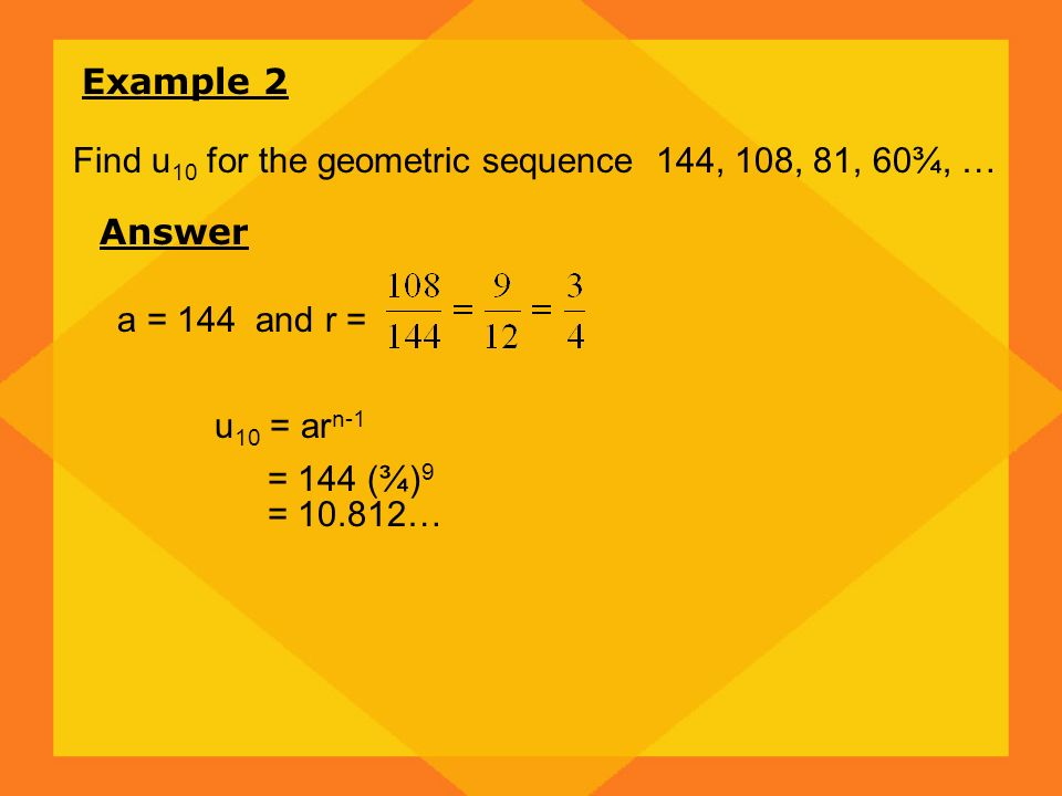 Example 2 Find u 10 for the geometric sequence 144, 108, 81, 60¾, … Answer a = 144 and r = u 10 = ar n-1 = 144 (¾) 9 = 10.812…