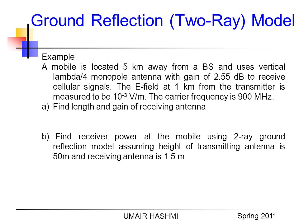 M. Junaid Mughal 2006 Ground Reflection (Two-Ray) Model UMAIR HASHMI Spring 2011 Example A mobile is located 5 km away from a BS and uses vertical lam