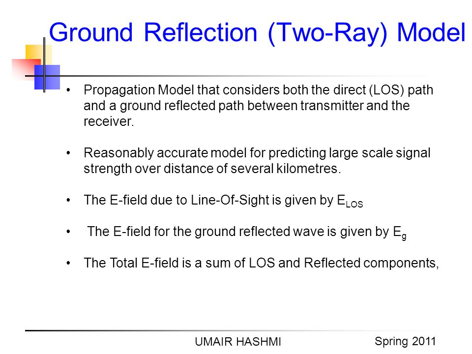 M. Junaid Mughal 2006 Ground Reflection (Two-Ray) Model UMAIR HASHMI Spring 2011 Propagation Model that considers both the direct (LOS) path and a gro