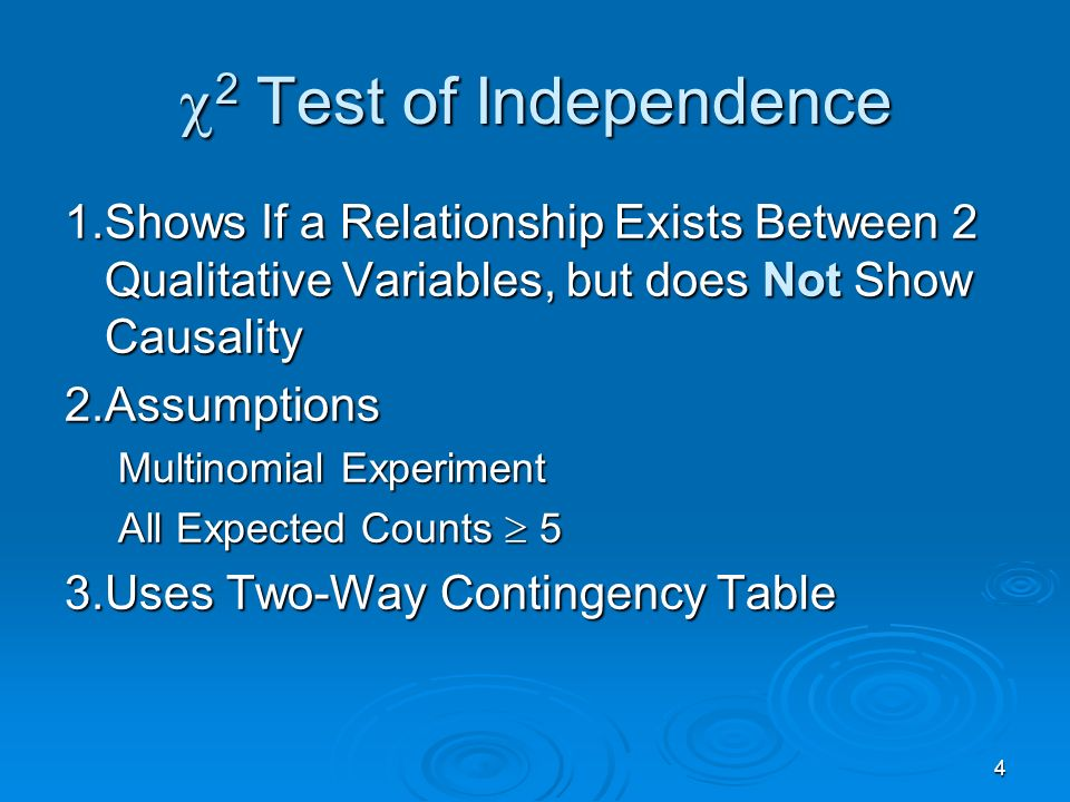 4 2 Test of Independence 2 Test of Independence 1.Shows If a Relationship Exists Between 2 Qualitative Variables, but does Not Show Causality 2.Assumptions Multinomial Experiment All Expected Counts 5 3.Uses Two-Way Contingency Table