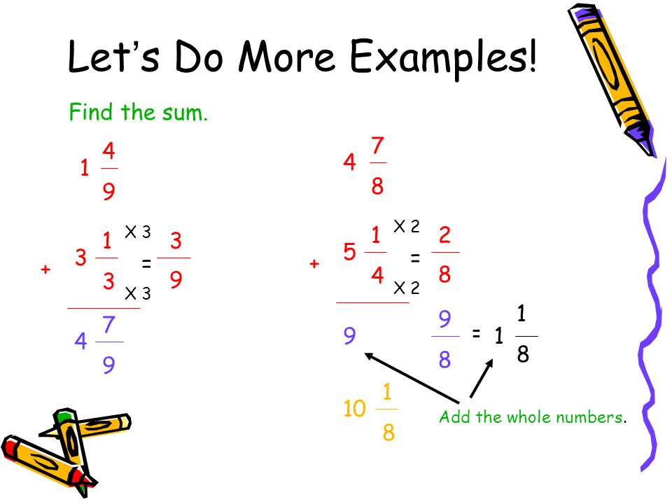 Lets Do More Examples! Find the sum. 1 4949 3 1313 + = 9 3 X 3 4 7979 4 7878 5 1414 + = 8 2 X 2 9 9898 = 1 1818 10 1818 Add the whole numbers.