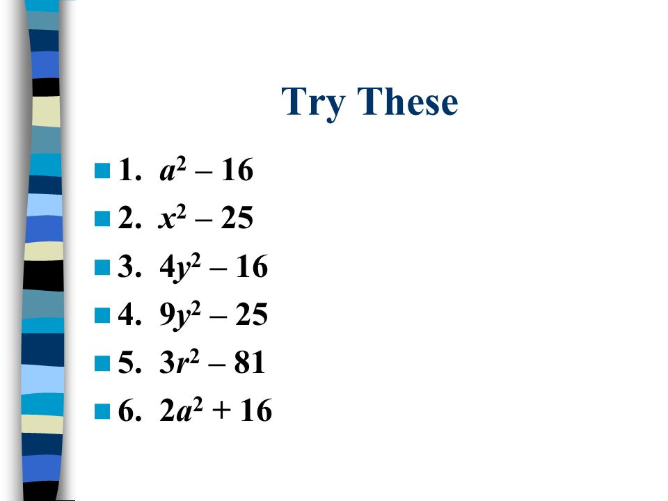 Try These 1. a 2 – 16 2. x 2 – 25 3. 4y 2 – 16 4. 9y 2 – 25 5. 3r 2 – 81 6. 2a 2 + 16