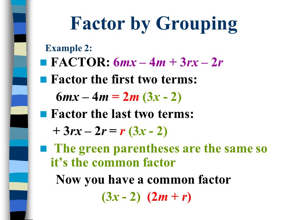 Factor by Grouping Example 2: FACTOR: 6mx – 4m + 3rx – 2r Factor the first two terms: 6mx – 4m = 2m (3x - 2) Factor the last two terms: + 3rx – 2r = r (3x - 2) The green parentheses are the same so its the common factor Now you have a common factor (3x - 2) (2m + r)