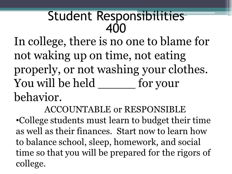 Student Responsibilities 400 In college, there is no one to blame for not waking up on time, not eating properly, or not washing your clothes. You wil