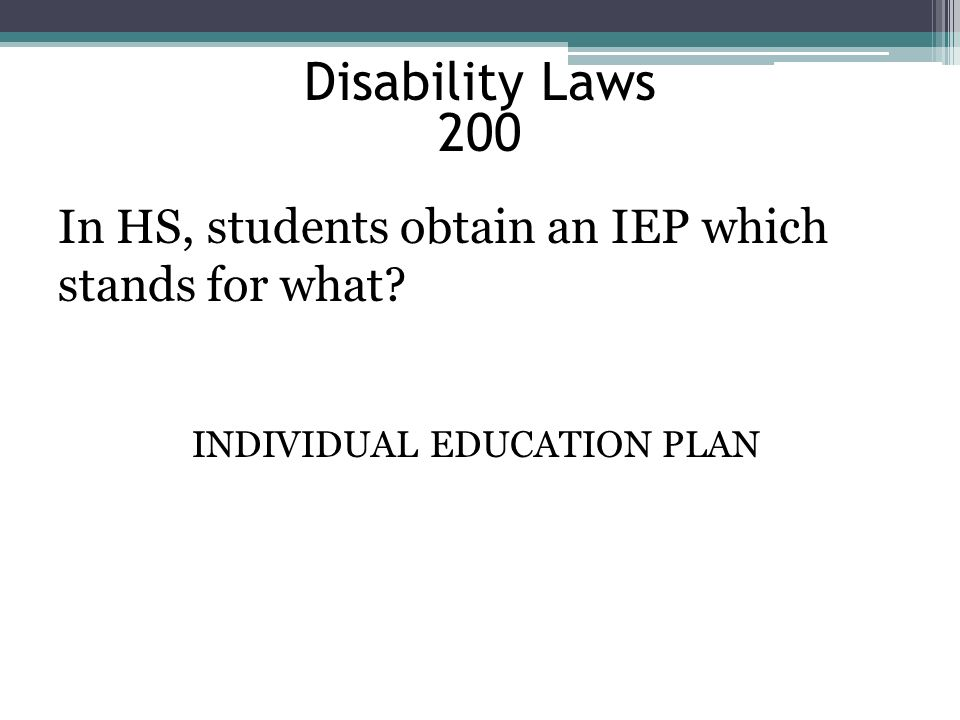 Disability Laws 200 In HS, students obtain an IEP which stands for what? INDIVIDUAL EDUCATION PLAN