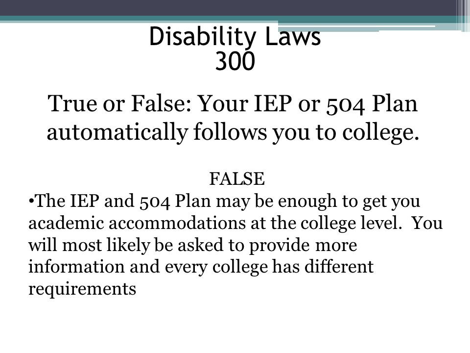 Disability Laws 300 True or False: Your IEP or 504 Plan automatically follows you to college. FALSE The IEP and 504 Plan may be enough to get you acad