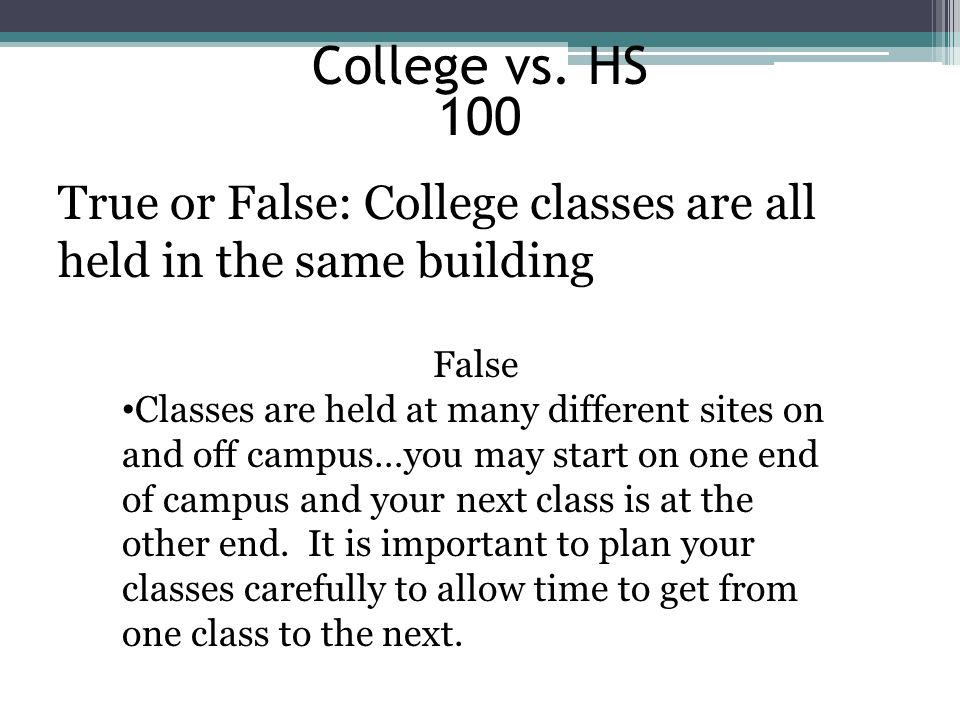 College vs. HS 100 True or False: College classes are all held in the same building False Classes are held at many different sites on and off campus…y