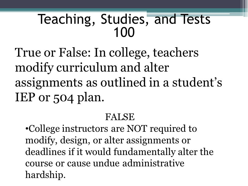 Teaching, Studies, and Tests 100 True or False: In college, teachers modify curriculum and alter assignments as outlined in a students IEP or 504 plan