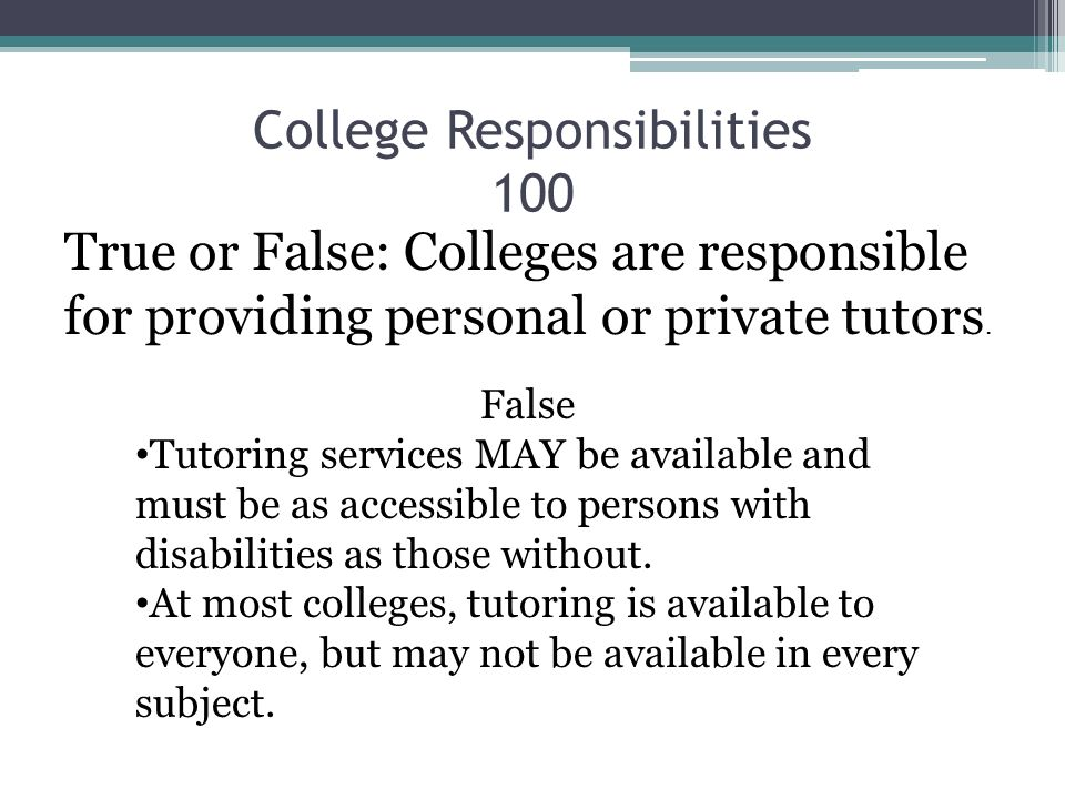 College Responsibilities 100 True or False: Colleges are responsible for providing personal or private tutors. False Tutoring services MAY be availabl