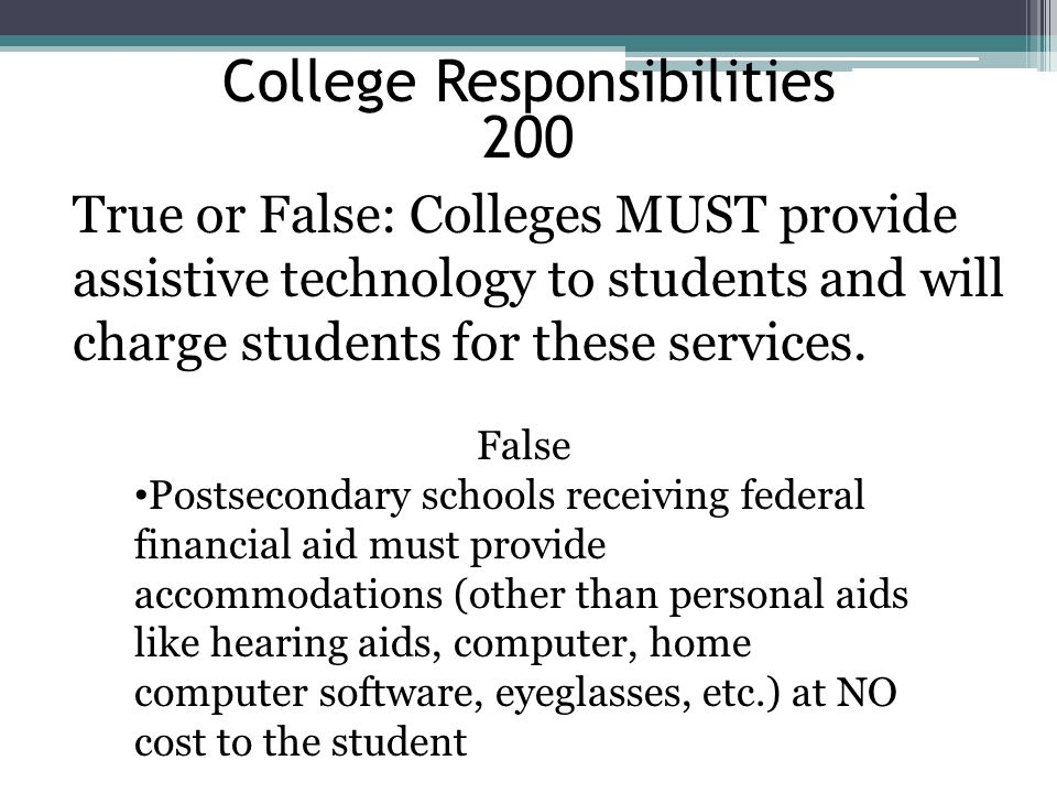 College Responsibilities 200 True or False: Colleges MUST provide assistive technology to students and will charge students for these services. False