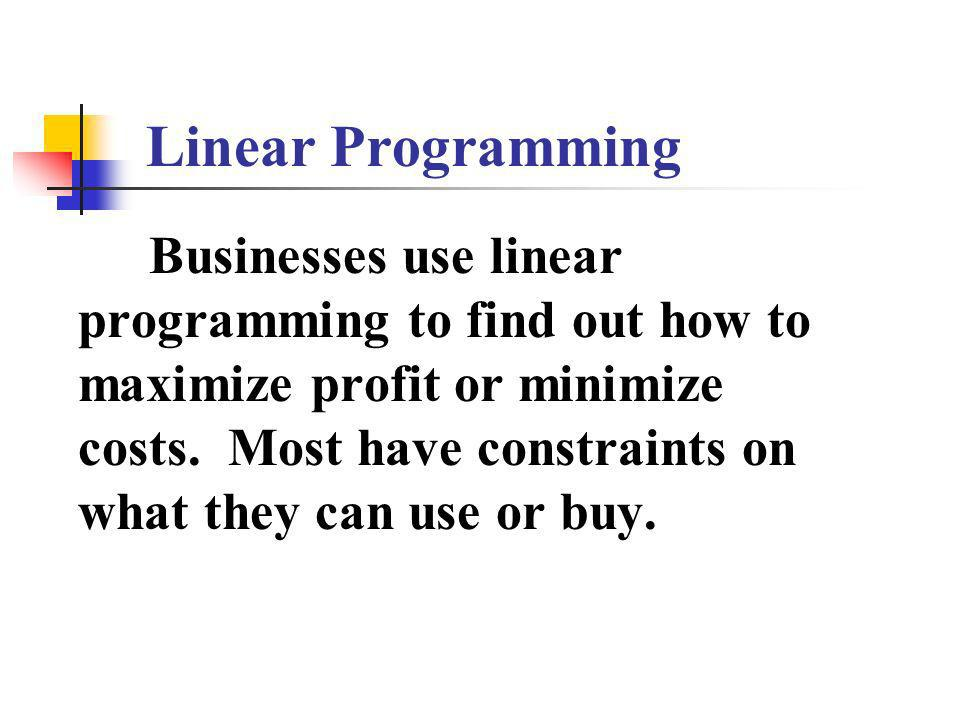 Businesses use linear programming to find out how to maximize profit or minimize costs.