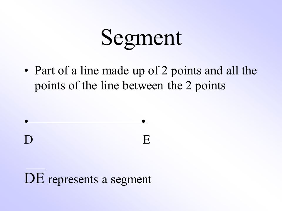 Segment Part of a line made up of 2 points and all the points of the line between the 2 points D E DE represents a segment