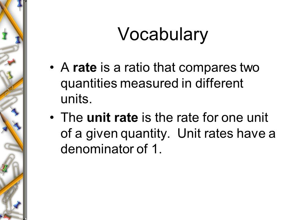 Vocabulary A rate is a ratio that compares two quantities measured in different units. The unit rate is the rate for one unit of a given quantity. Uni