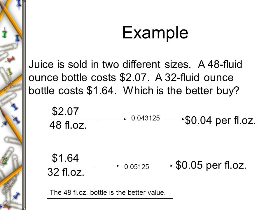 Example Juice is sold in two different sizes. A 48-fluid ounce bottle costs $2.07. A 32-fluid ounce bottle costs $1.64. Which is the better buy? $2.07