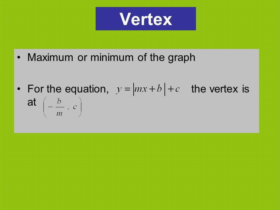 Vertex Maximum or minimum of the graph For the equation, the vertex is at