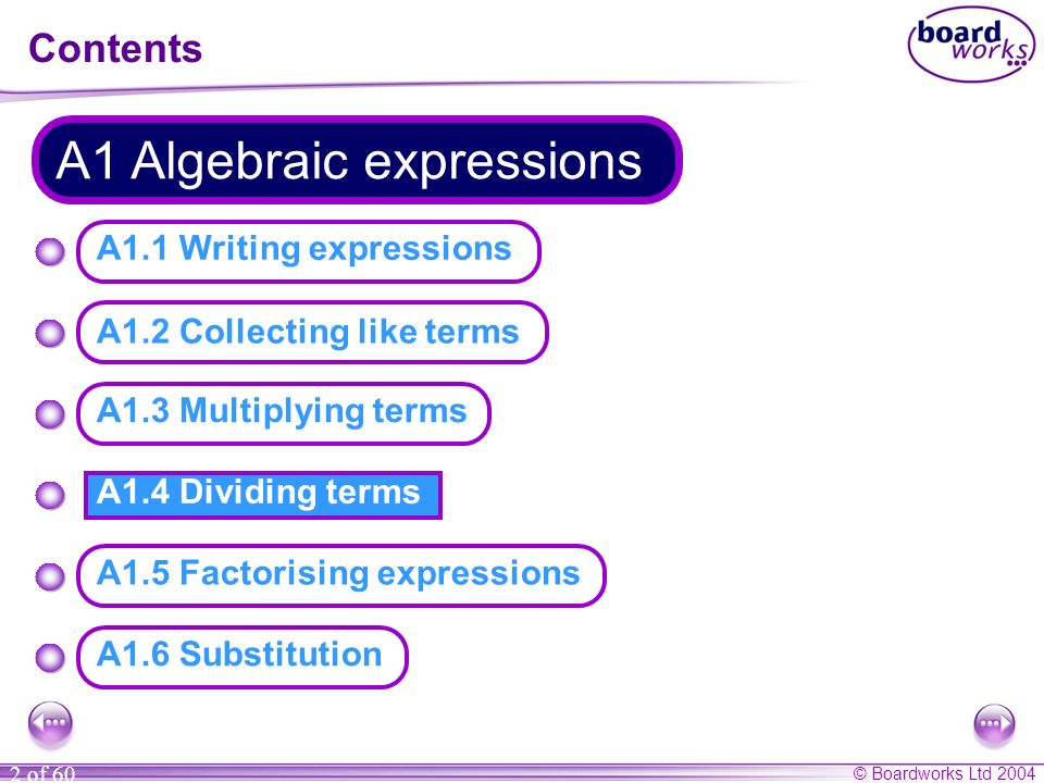 © Boardworks Ltd 2004 2 of 60 A1.4 Dividing terms Contents A1 Algebraic expressions A1.3 Multiplying terms A1.2 Collecting like terms A1.1 Writing expressions A1.5 Factorising expressions A1.6 Substitution
