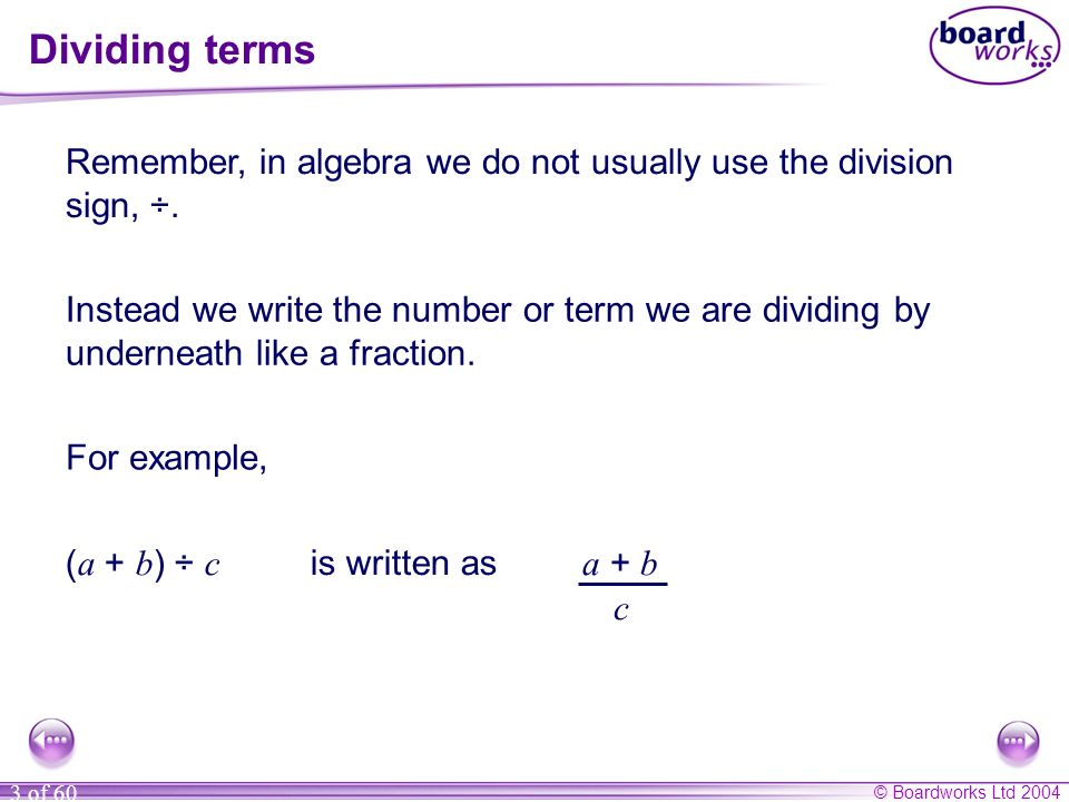 © Boardworks Ltd 2004 3 of 60 Dividing terms Remember, in algebra we do not usually use the division sign, ÷.