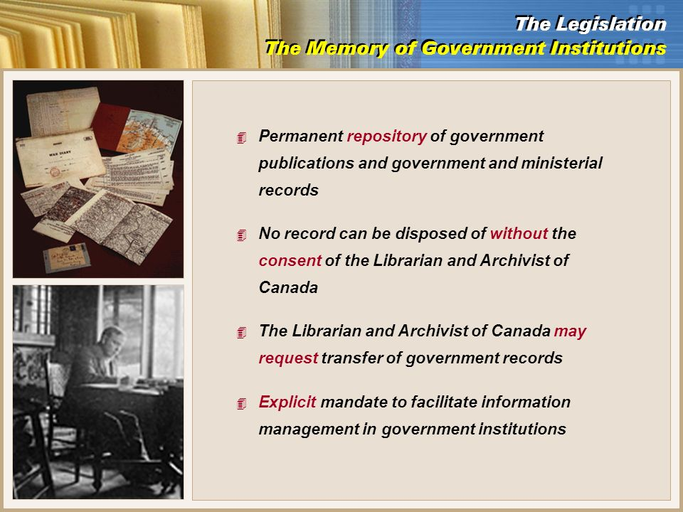 4 Permanent repository of government publications and government and ministerial records 4 No record can be disposed of without the consent of the Librarian and Archivist of Canada 4 The Librarian and Archivist of Canada may request transfer of government records 4 Explicit mandate to facilitate information management in government institutions The Legislation The Memory of Government Institutions The Legislation The Memory of Government Institutions