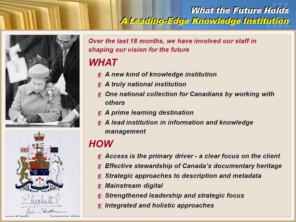Over the last 18 months, we have involved our staff in shaping our vision for the future WHAT 4 A new kind of knowledge institution 4 A truly national institution 4 One national collection for Canadians by working with others 4 A prime learning destination 4 A lead institution in information and knowledge management HOW 4 Access is the primary driver - a clear focus on the client 4 Effective stewardship of Canadas documentary heritage 4 Strategic approaches to description and metadata 4 Mainstream digital 4 Strengthened leadership and strategic focus 4 Integrated and holistic approaches What the Future Holds A Leading-Edge Knowledge Institution What the Future Holds A Leading-Edge Knowledge Institution