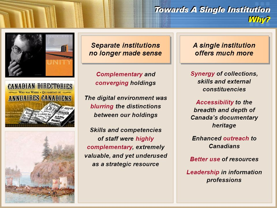 Separate institutions no longer made sense Complementary and converging holdings The digital environment was blurring the distinctions between our holdings Skills and competencies of staff were highly complementary, extremely valuable, and yet underused as a strategic resource A single institution offers much more Synergy of collections, skills and external constituencies Accessibility to the breadth and depth of Canadas documentary heritage Enhanced outreach to Canadians Better use of resources Leadership in information professions Towards A Single Institution Why.