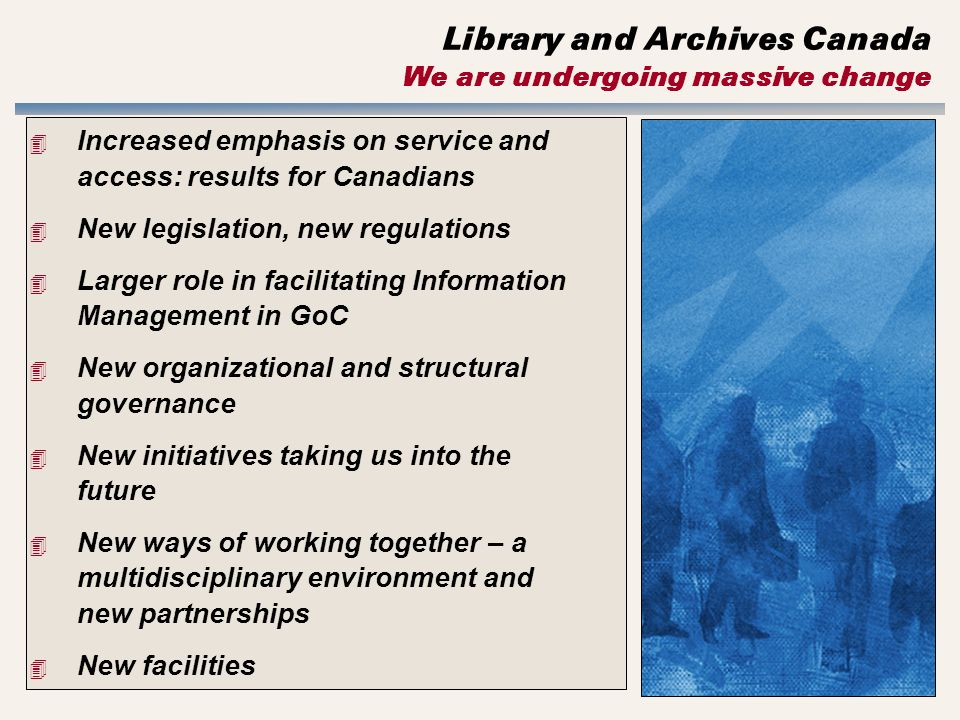 Library and Archives Canada We are undergoing massive change 4 Increased emphasis on service and access: results for Canadians 4 New legislation, new regulations 4 Larger role in facilitating Information Management in GoC 4 New organizational and structural governance 4 New initiatives taking us into the future 4 New ways of working together – a multidisciplinary environment and new partnerships 4 New facilities