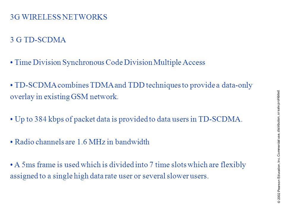 © 2002 Pearson Education, Inc. Commercial use, distribution, or sale prohibited. 3G WIRELESS NETWORKS 3 G TD-SCDMA Time Division Synchronous Code Divi