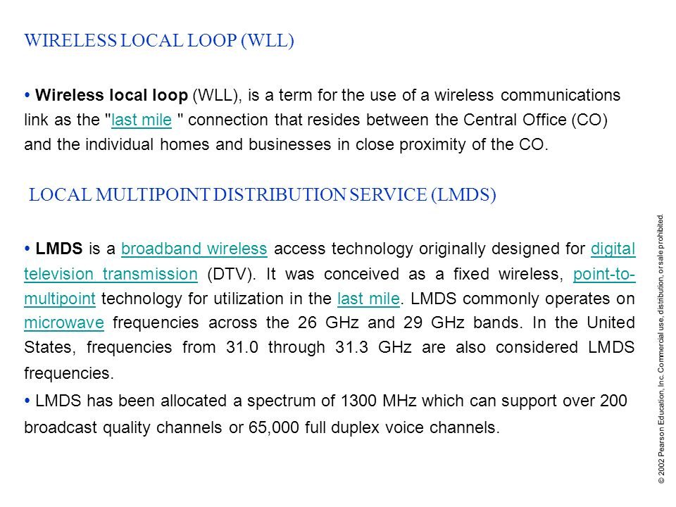 © 2002 Pearson Education, Inc. Commercial use, distribution, or sale prohibited. WIRELESS LOCAL LOOP (WLL) Wireless local loop (WLL), is a term for th
