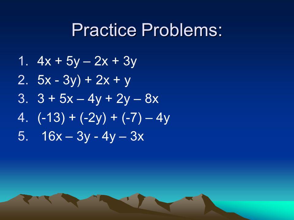 Practice Problems: 1.4x + 5y – 2x + 3y 2.5x - 3y) + 2x + y 3.3 + 5x – 4y + 2y – 8x 4.(-13) + (-2y) + (-7) – 4y 5. 16x – 3y - 4y – 3x