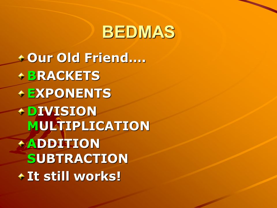 BEDMAS Our Old Friend…. BRACKETS EXPONENTS DIVISION MULTIPLICATION ADDITION SUBTRACTION It still works!