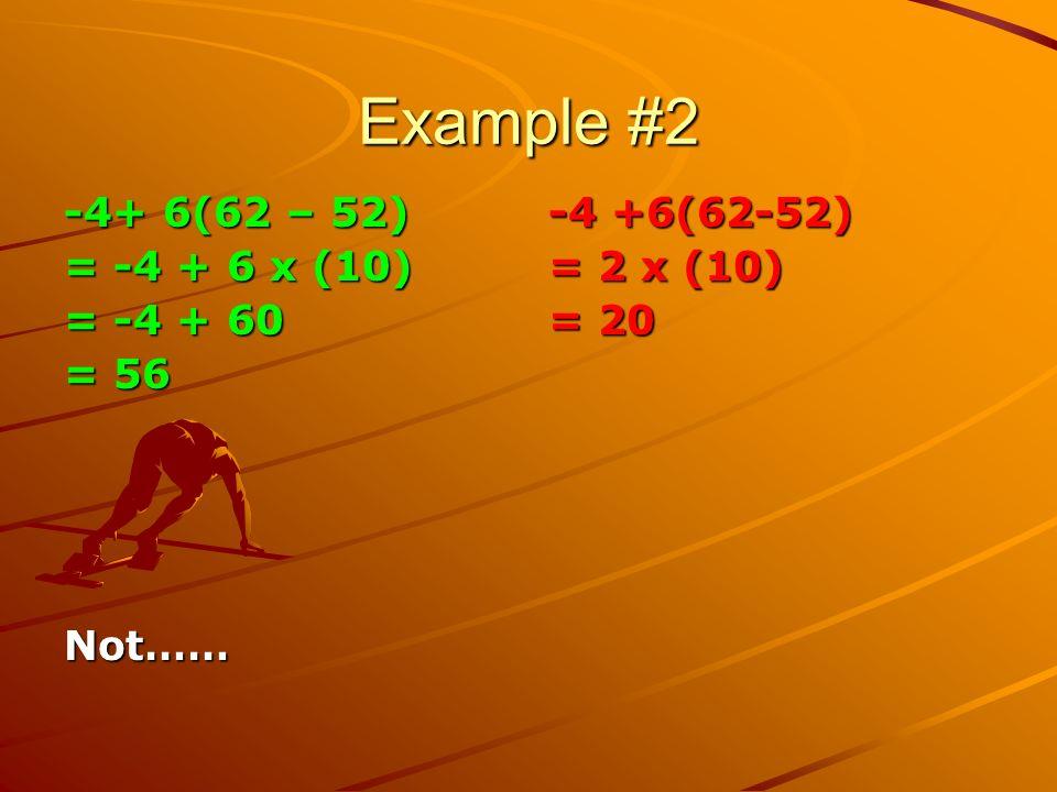 Example #2 -4+ 6(62 – 52) = -4 + 6 x (10) = -4 + 60 = 56 Not…… -4 +6(62-52) = 2 x (10) = 20