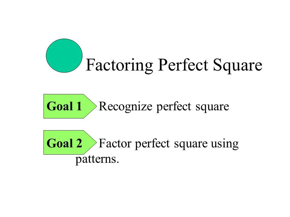 Factoring Perfect Square Goal 1 Recognize perfect square Goal 2 Factor perfect square using patterns.