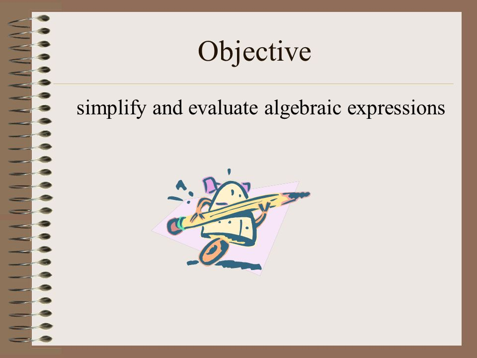 Objective simplify and evaluate algebraic expressions