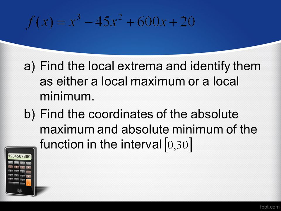 a)Find the local extrema and identify them as either a local maximum or a local minimum.