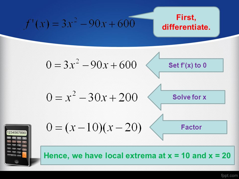 First, differentiate. Set f(x) to 0 Solve for x Factor Hence, we have local extrema at x = 10 and x = 20
