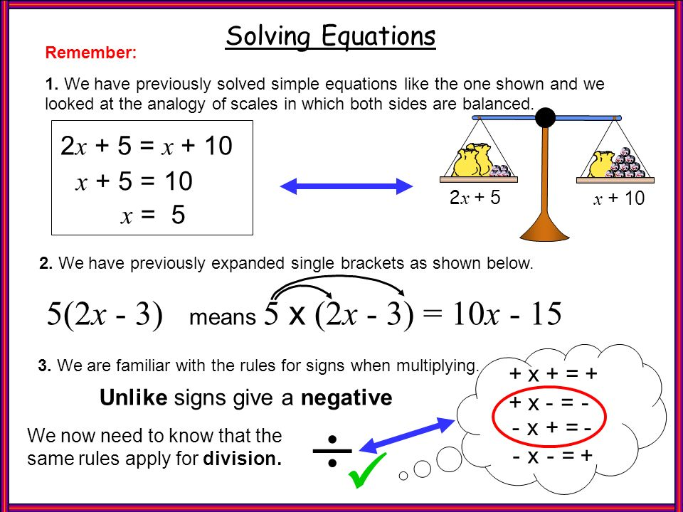 Refresher Solving Equations x + 10 2 x + 5 Remember: 1. We have previously solved simple equations like the one shown and we looked at the analogy of
