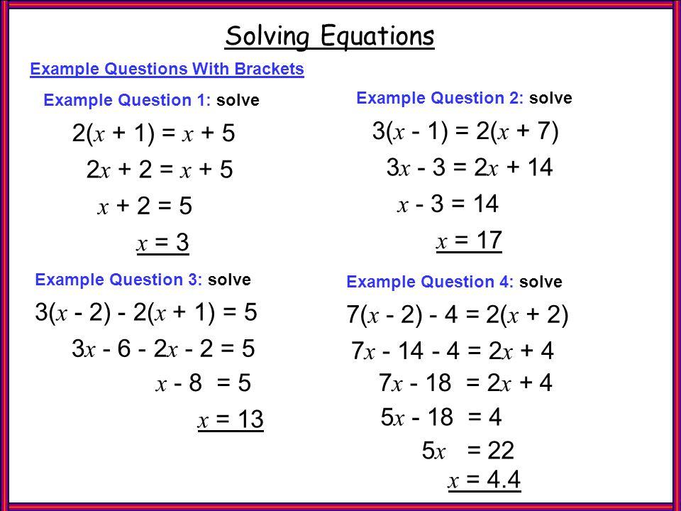 Ex Qs 2 Brackets Solving Equations Example Questions With Brackets 2( x + 1) = x + 5 Example Question 1: solve 2 x + 2 = x + 5 x + 2 = 5 x = 3 3 x - 3