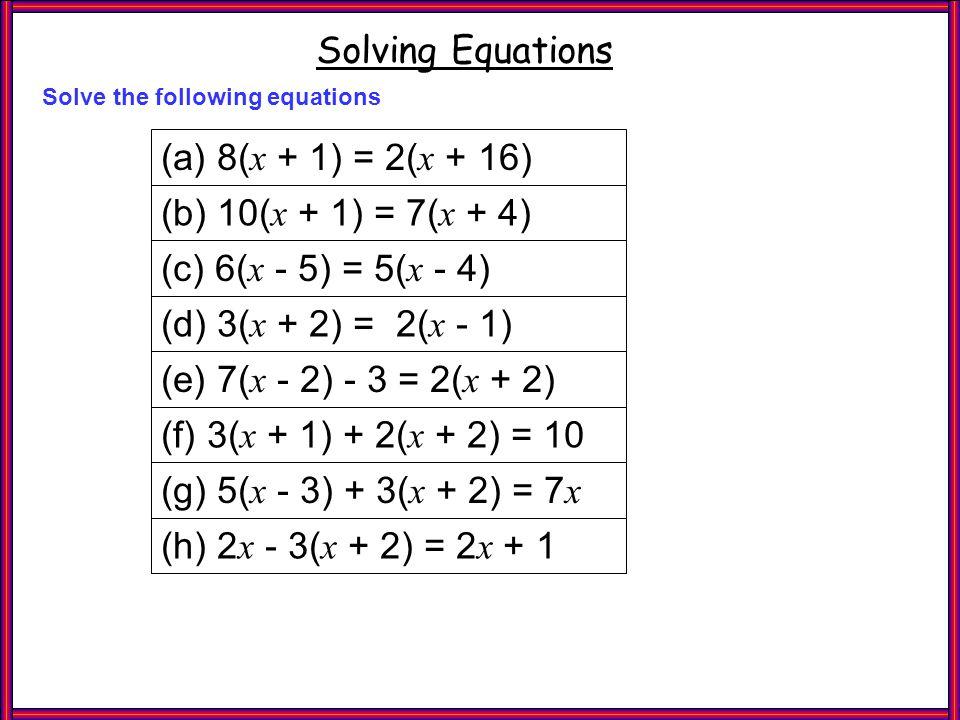 Questions 2 Solving Equations Solve the following equations (a) 8( x + 1) = 2( x + 16) (c) 6( x - 5) = 5( x - 4) (d) 3( x + 2) = 2( x - 1) (b) 10( x +