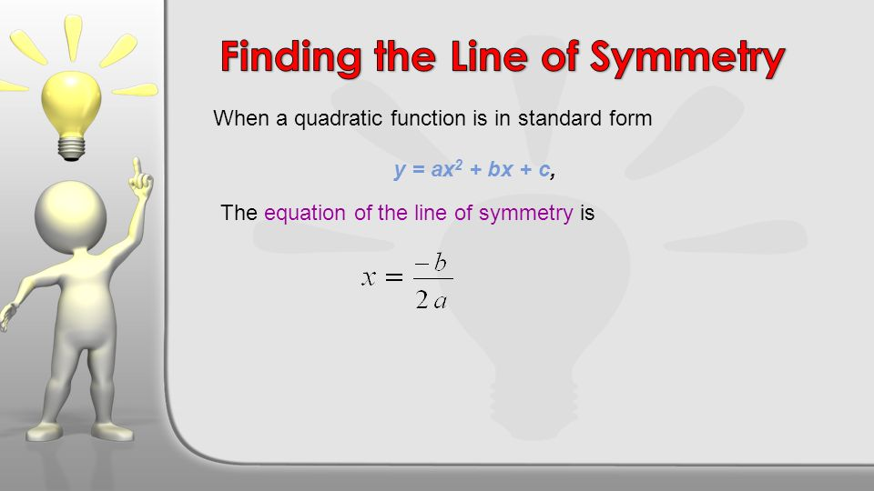 When a quadratic function is in standard form The equation of the line of symmetry is y = ax 2 + bx + c,