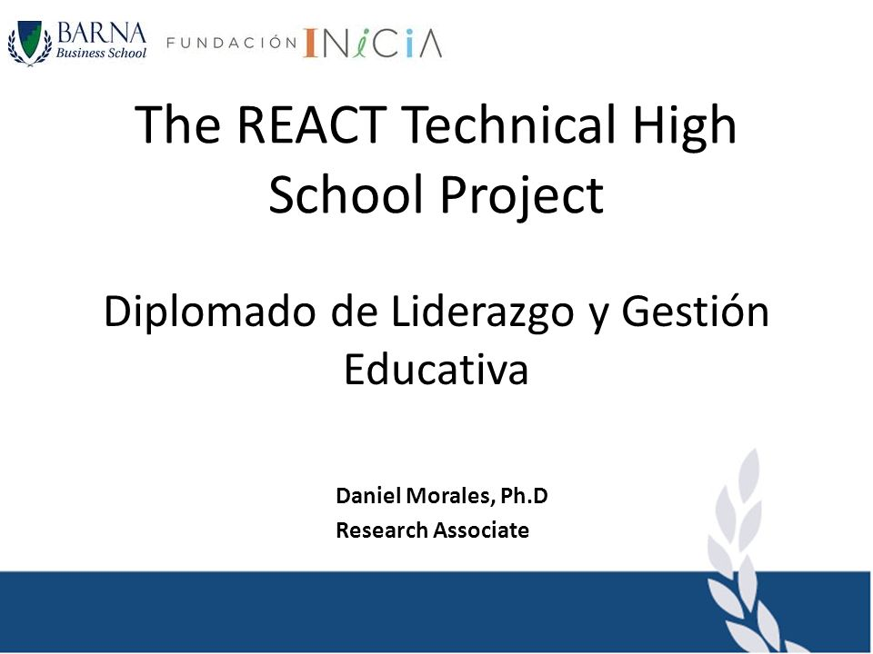 The REACT Technical High School Project Diplomado de Liderazgo y Gestión Educativa Daniel Morales, Ph.D Research Associate