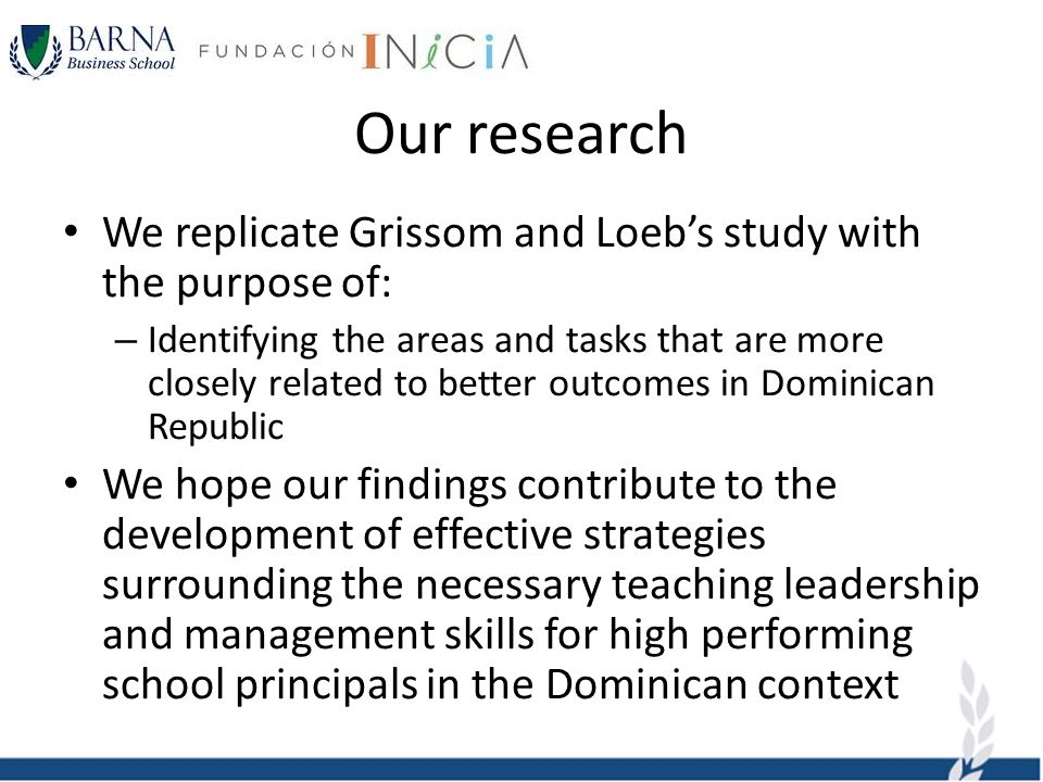 Our research We replicate Grissom and Loebs study with the purpose of: – Identifying the areas and tasks that are more closely related to better outcomes in Dominican Republic We hope our findings contribute to the development of effective strategies surrounding the necessary teaching leadership and management skills for high performing school principals in the Dominican context