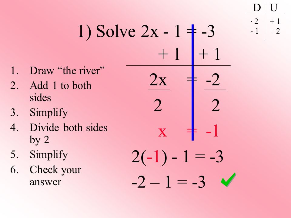 1) Solve 2x - 1 = -3 + 1 + 1 2x = -2 2 2 x = -1 2(-1) - 1 = -3 -2 – 1 = -3 1.Draw the river 2.Add 1 to both sides 3.Simplify 4.Divide both sides by 2