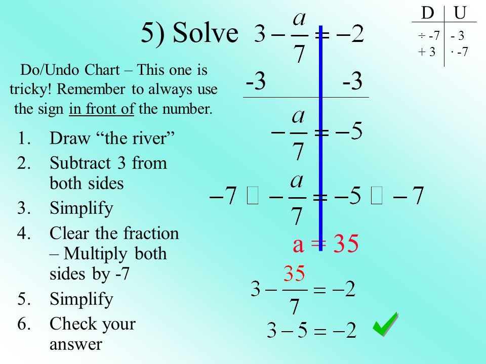 5) Solve -3 -3 a = 35 1.Draw the river 2.Subtract 3 from both sides 3.Simplify 4.Clear the fraction – Multiply both sides by -7 5.Simplify 6.Check you