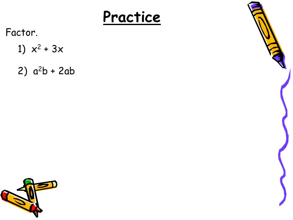 Practice Factor. 1) x 2 + 3x 2) a 2 b + 2ab