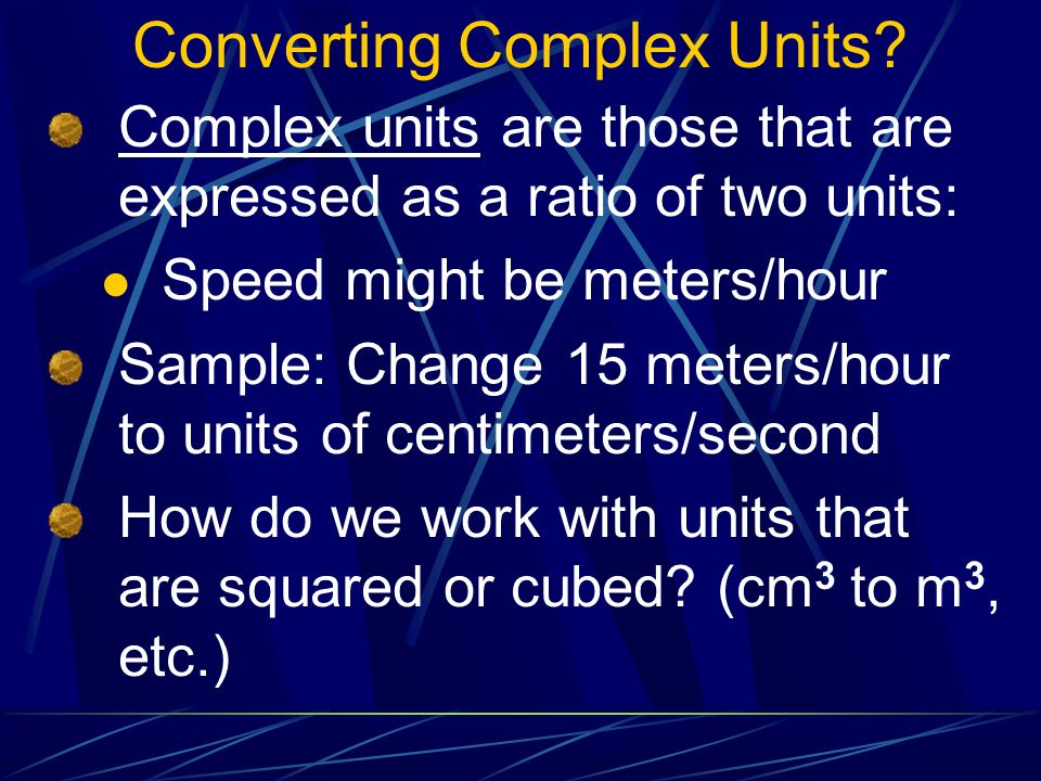 Converting Complex Units? Complex units are those that are expressed as a ratio of two units: Speed might be meters/hour Sample: Change 15 meters/hour
