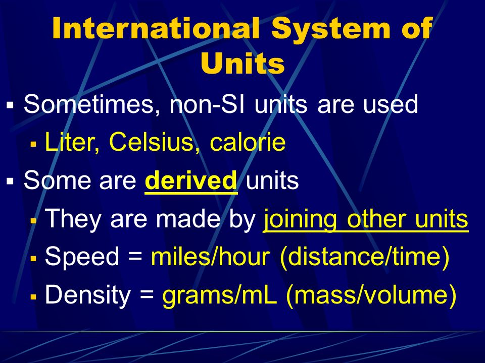 International System of Units Sometimes, non-SI units are used Liter, Celsius, calorie Some are derived units They are made by joining other units Spe