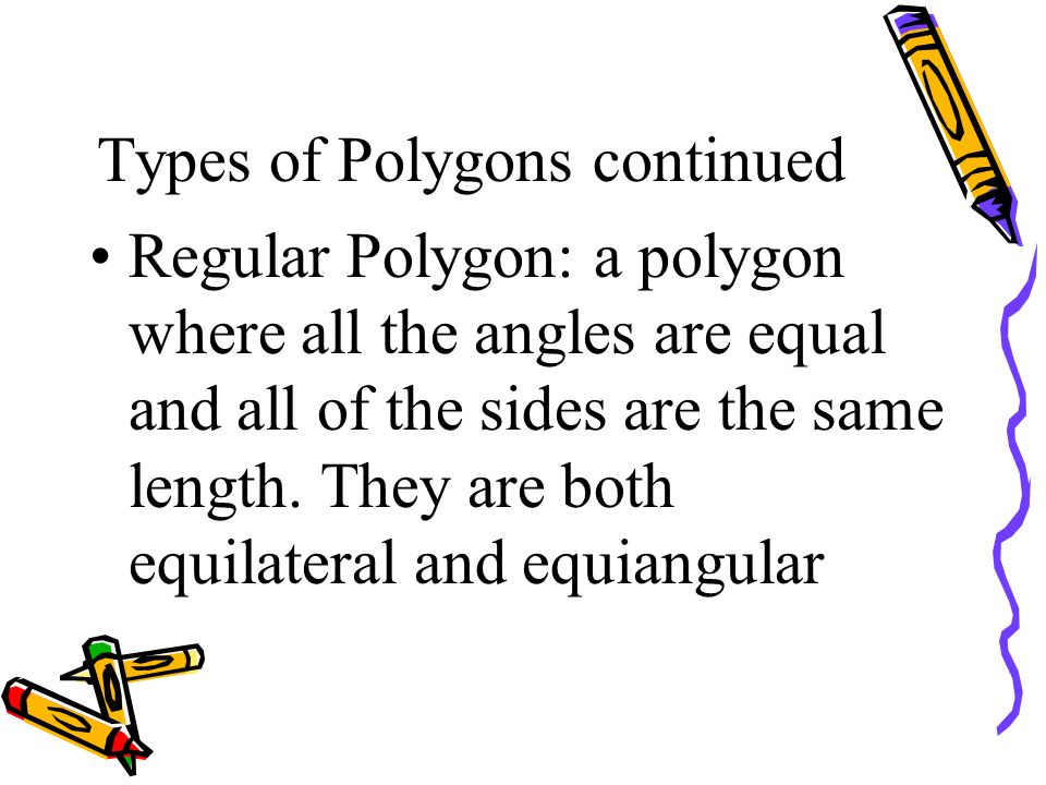 Types of Polygons continued Regular Polygon: a polygon where all the angles are equal and all of the sides are the same length. They are both equilate