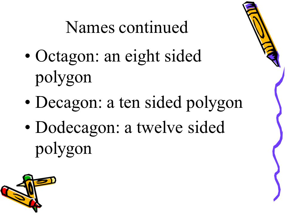 Names continued Octagon: an eight sided polygon Decagon: a ten sided polygon Dodecagon: a twelve sided polygon